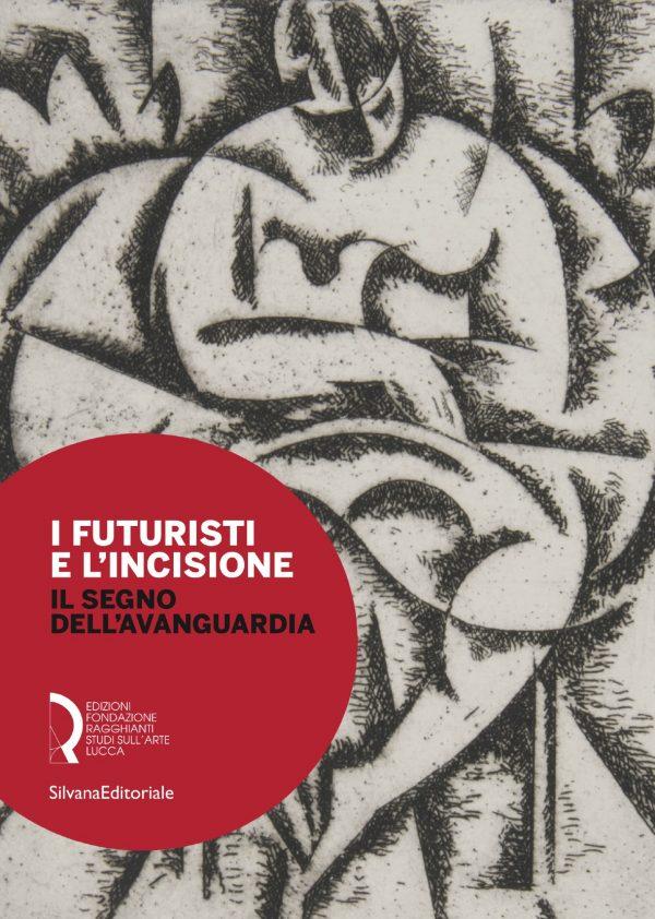 I Futuristi e l'incisione. Il segno dell'Avanguardia
