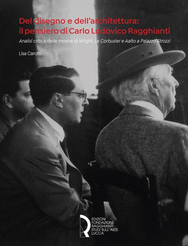Del disegno e dell'architettura: il pensiero di Carlo Ludovico Ragghianti. Analisi critica delle mostre di Wright, Le Corbusier e Aalto a Palazzo Strozzi